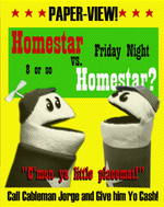 """Man, man, we should start putting those Homestar Vs. Homestar fights on pay-per-view."""